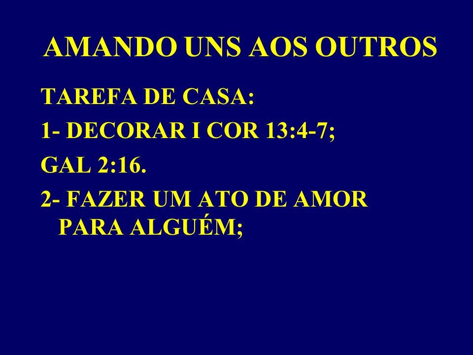 AMANDO UNS AOS OUTROS TAREFA DE CASA: 1- DECORAR I COR 13:4-7; GAL 2:16.