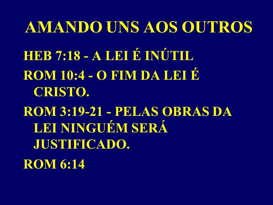 AMANDO UNS AOS OUTROS HEB 7:18 - A LEI É INÚTIL ROM 10:4 - O FIM DA LEI É CRISTO.