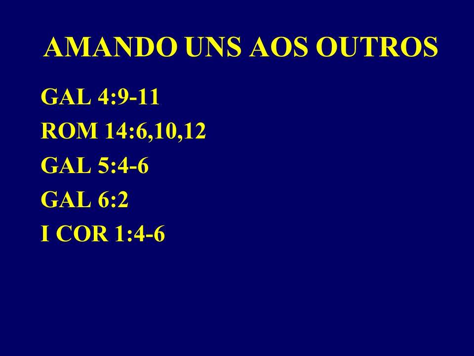 AMANDO UNS AOS OUTROS GAL 4:9-11 ROM 14:6,10,12 GAL 5:4-6 GAL 6:2 I COR 1:4-6