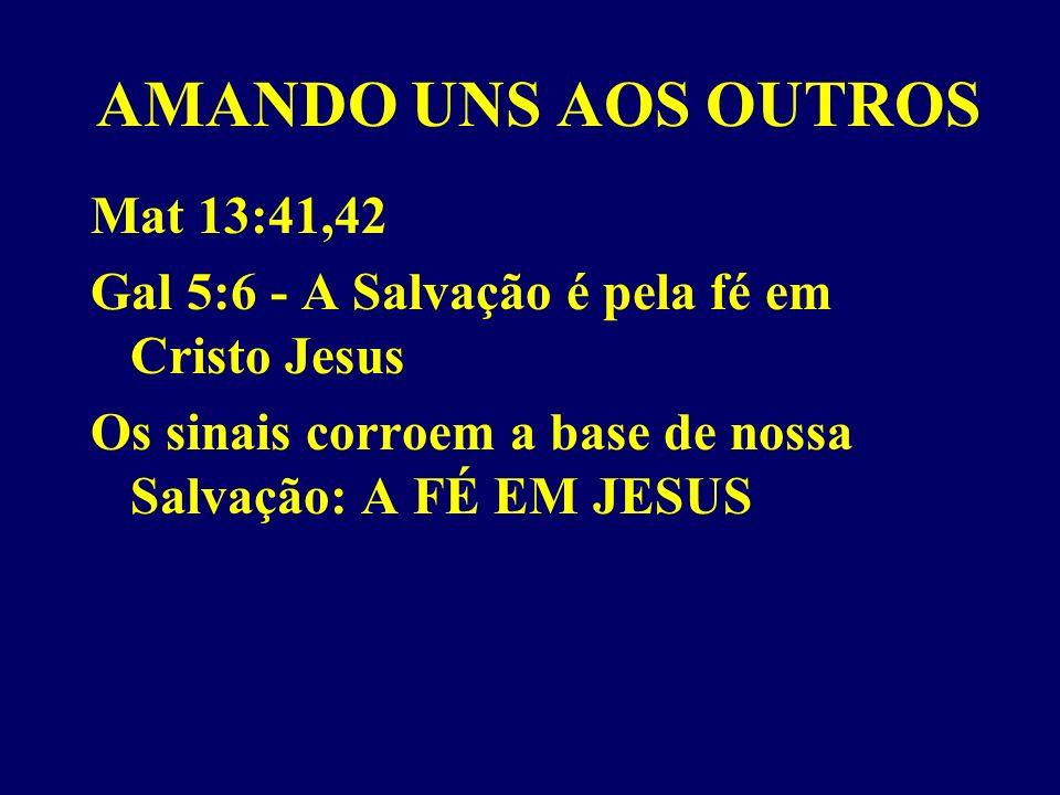 AMANDO UNS AOS OUTROS Mat 13:41,42 Gal 5:6 - A Salvação é pela fé em Cristo Jesus Os sinais corroem a base de nossa Salvação: A FÉ EM JESUS