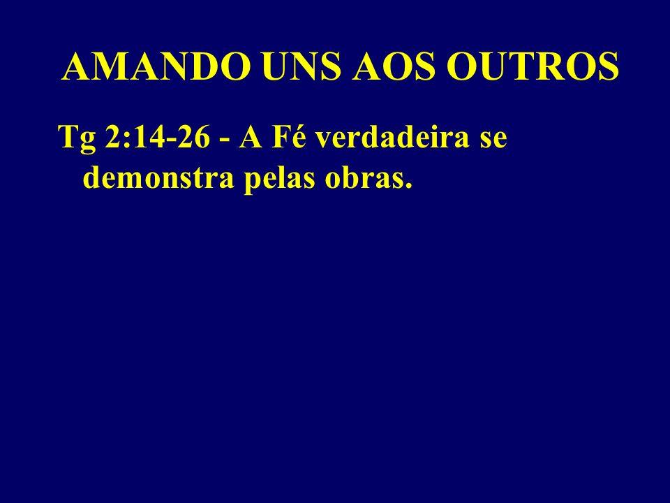 AMANDO UNS AOS OUTROS Tg 2:14-26 - A Fé verdadeira se demonstra pelas obras.