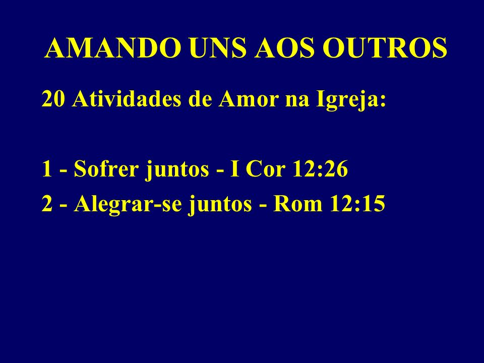 AMANDO UNS AOS OUTROS 20 Atividades de Amor na Igreja: 1 - Sofrer juntos - I Cor 12:26 2 - Alegrar-se juntos - Rom 12:15