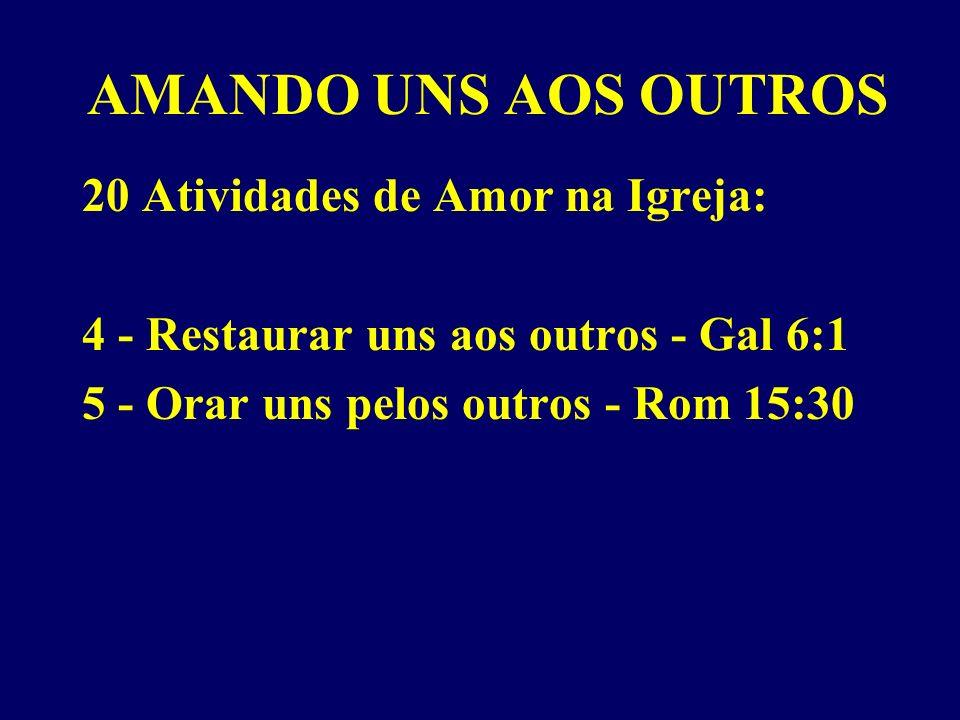AMANDO UNS AOS OUTROS 20 Atividades de Amor na Igreja: 4 - Restaurar uns aos outros - Gal 6:1 5 - Orar uns pelos outros - Rom 15:30