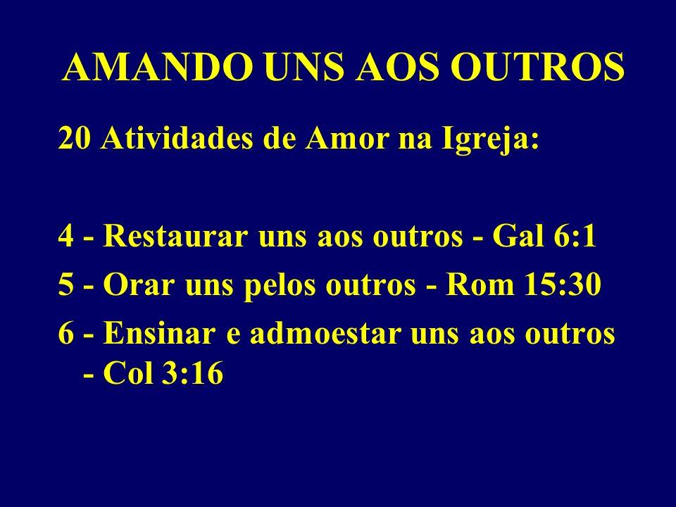 AMANDO UNS AOS OUTROS 20 Atividades de Amor na Igreja: 4 - Restaurar uns aos outros - Gal 6:1 5 - Orar uns pelos outros - Rom 15:30 6 - Ensinar e admoestar uns aos outros - Col 3:16