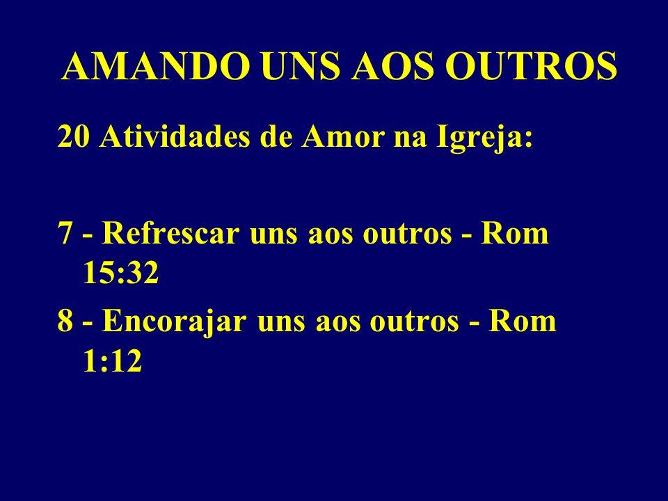 AMANDO UNS AOS OUTROS 20 Atividades de Amor na Igreja: 7 - Refrescar uns aos outros - Rom 15:32 8 - Encorajar uns aos outros - Rom 1:12