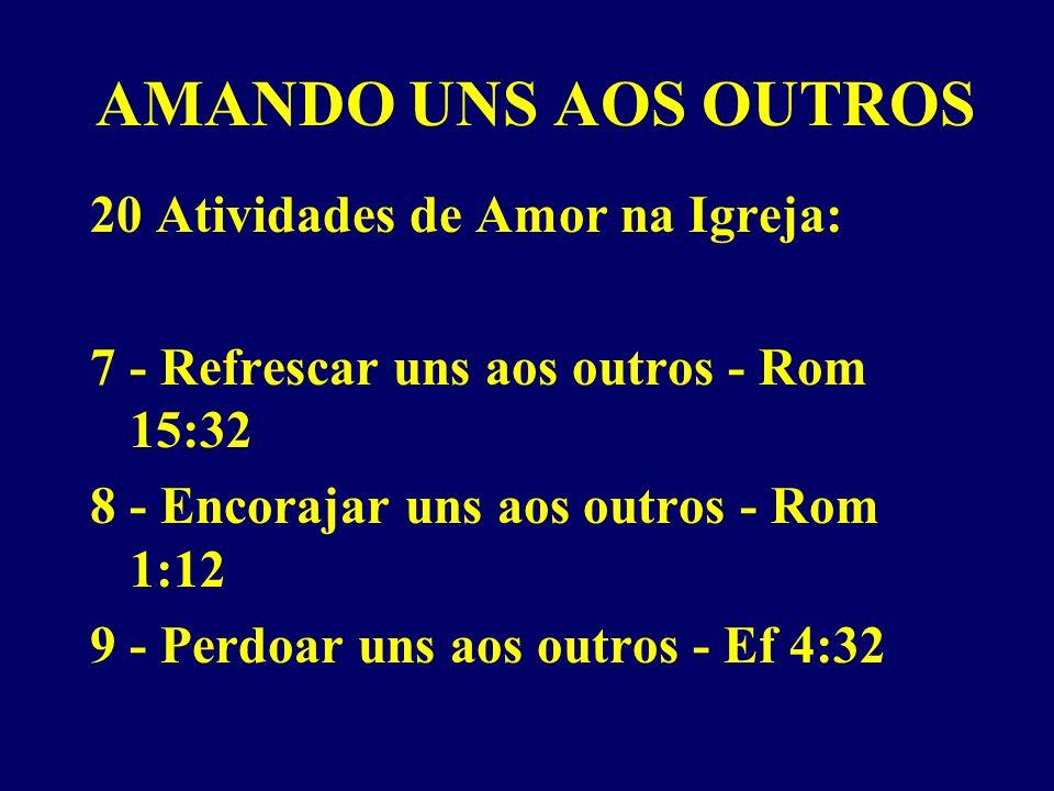 AMANDO UNS AOS OUTROS 20 Atividades de Amor na Igreja: 7 - Refrescar uns aos outros - Rom 15:32 8 - Encorajar uns aos outros - Rom 1:12 9 - Perdoar uns aos outros - Ef 4:32