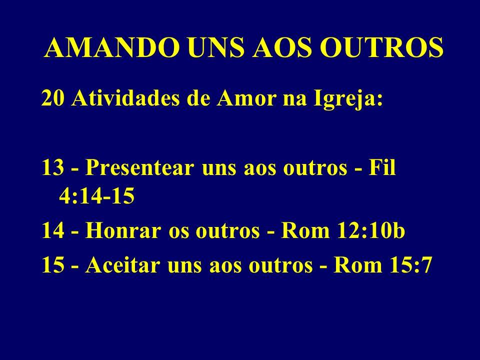 AMANDO UNS AOS OUTROS 20 Atividades de Amor na Igreja: 13 - Presentear uns aos outros - Fil 4:14-15 14 - Honrar os outros - Rom 12:10b 15 - Aceitar uns aos outros - Rom 15:7