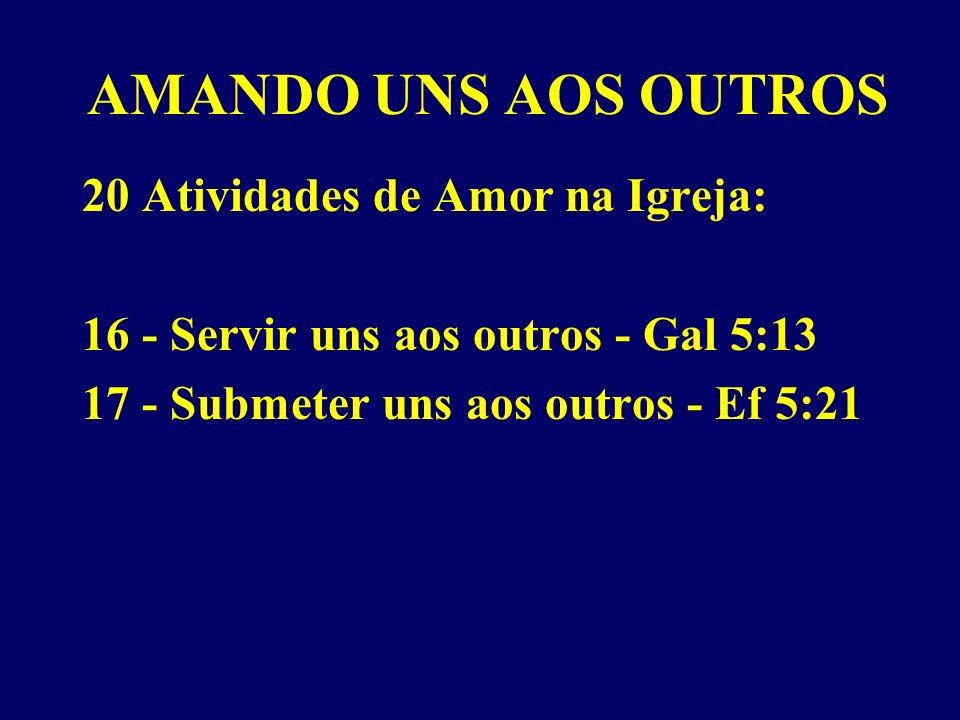 AMANDO UNS AOS OUTROS 20 Atividades de Amor na Igreja: 16 - Servir uns aos outros - Gal 5:13 17 - Submeter uns aos outros - Ef 5:21
