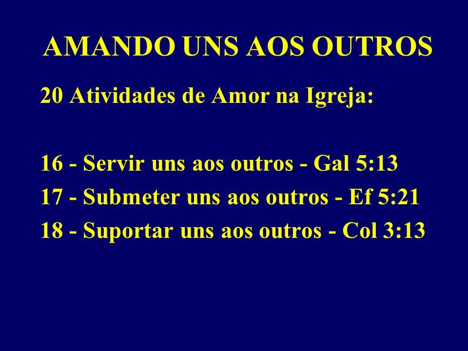 AMANDO UNS AOS OUTROS 20 Atividades de Amor na Igreja: 16 - Servir uns aos outros - Gal 5:13 17 - Submeter uns aos outros - Ef 5:21 18 - Suportar uns aos outros - Col 3:13