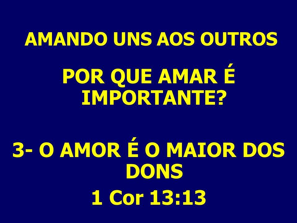 AMANDO UNS AOS OUTROS POR QUE AMAR É IMPORTANTE? 3- O AMOR É O MAIOR DOS DONS 1 Cor 13:13