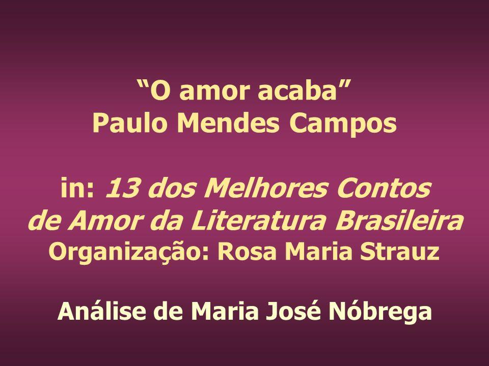O amor acaba Paulo Mendes Campos in: 13 dos Melhores Contos de Amor da Literatura Brasileira Organização: Rosa Maria Strauz Análise de Maria José Nóbr