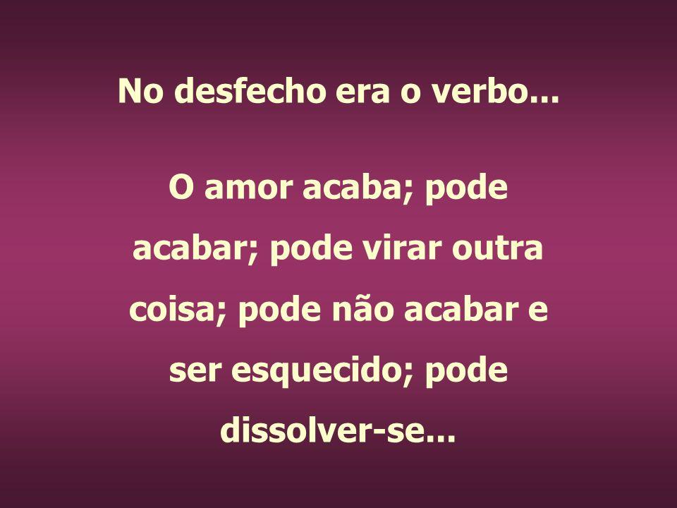 No desfecho era o verbo... O amor acaba; pode acabar; pode virar outra coisa; pode não acabar e ser esquecido; pode dissolver-se...