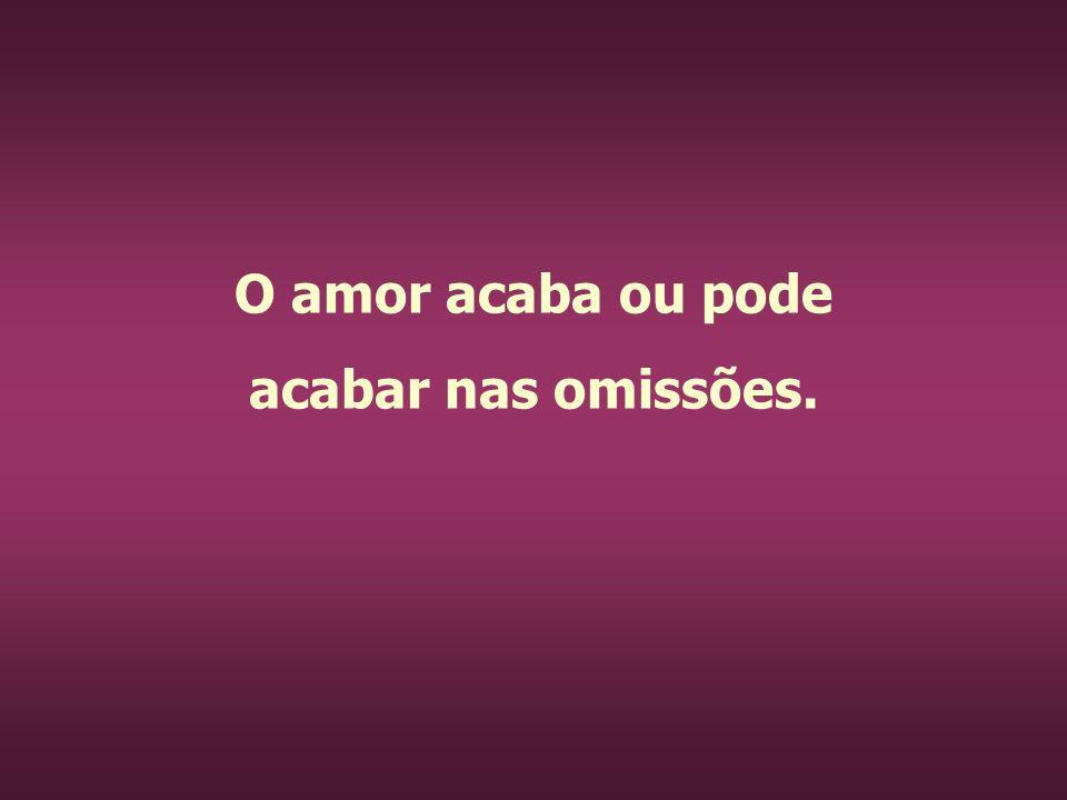 O amor acaba ou pode acabar nas omissões.