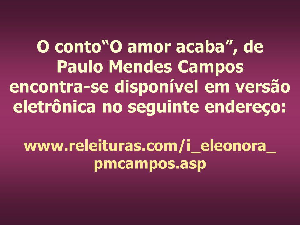 O contoO amor acaba, de Paulo Mendes Campos encontra-se disponível em versão eletrônica no seguinte endereço: www.releituras.com/i_eleonora_ pmcampos.
