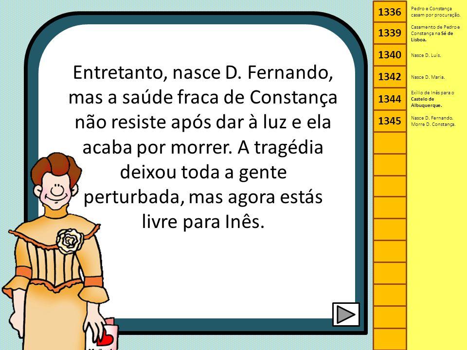 Entretanto, nasce D. Fernando, mas a saúde fraca de Constança não resiste após dar à luz e ela acaba por morrer. A tragédia deixou toda a gente pertur