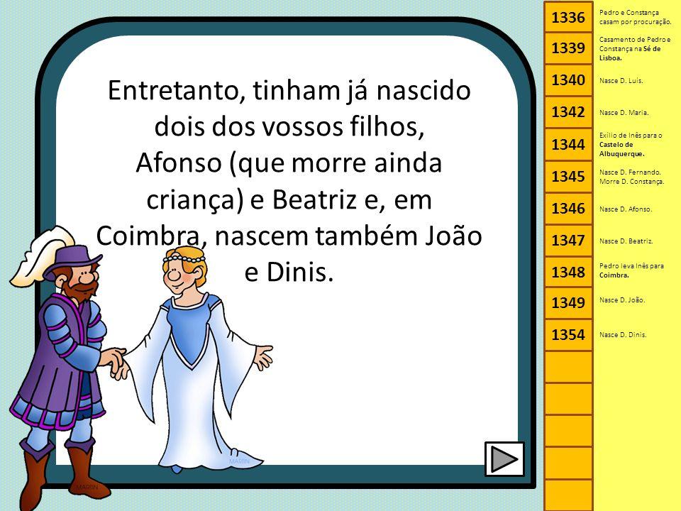 Entretanto, tinham já nascido dois dos vossos filhos, Afonso (que morre ainda criança) e Beatriz e, em Coimbra, nascem também João e Dinis. 1336 1340