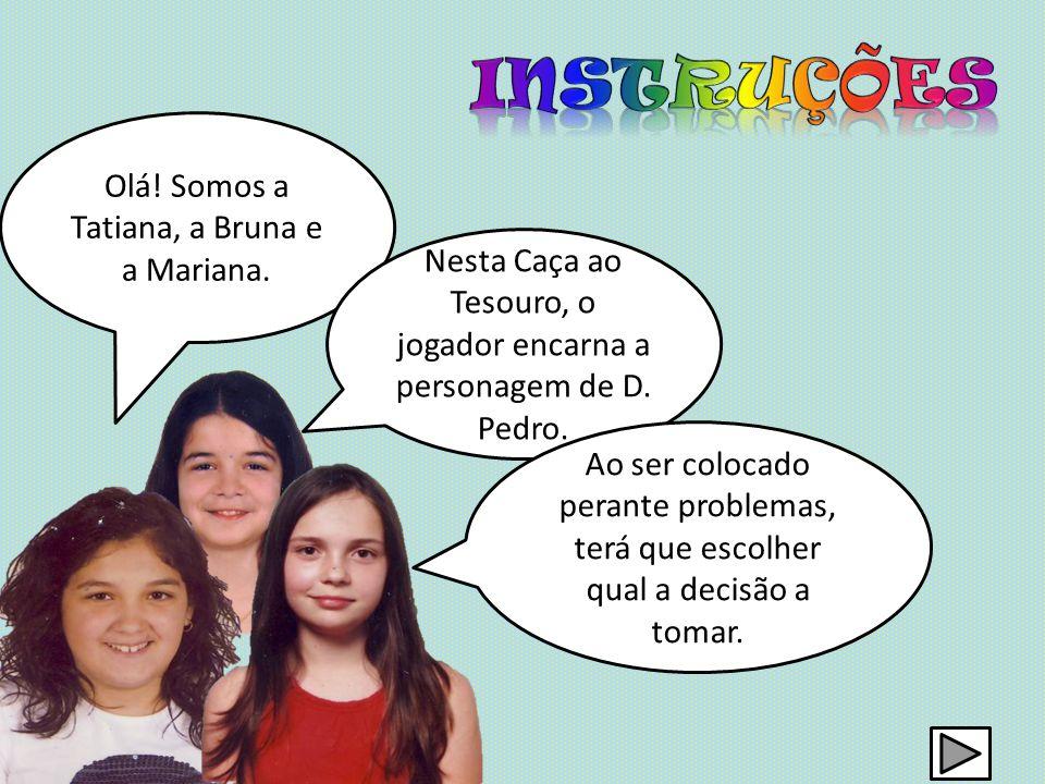Olá! Somos a Tatiana, a Bruna e a Mariana. Nesta Caça ao Tesouro, o jogador encarna a personagem de D. Pedro. Ao ser colocado perante problemas, terá