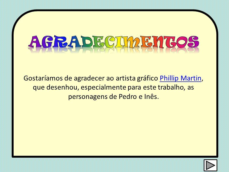 Gostaríamos de agradecer ao artista gráfico Phillip Martin, que desenhou, especialmente para este trabalho, as personagens de Pedro e Inês.Phillip Mar