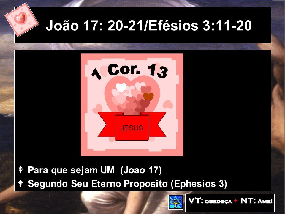 João 17: 20-21/Efésios 3:11-20 Para que sejam UM (Joao 17) Segundo Seu Eterno Proposito (Ephesios 3) VT: obedeça NT: Ame.