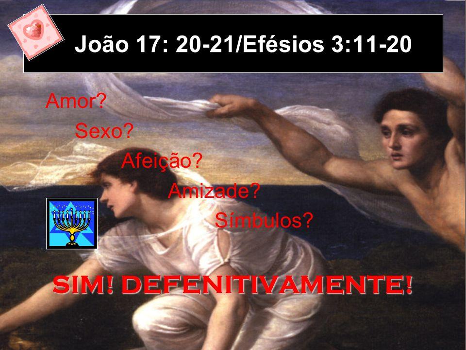 João 17: 20-21/Efésios 3:11-20 Amor? Sexo? Afeição? Amizade? Símbulos? SIM! DEFENITIVAMENTE!