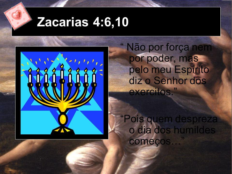 Zacarias 4:6,10 Não por força nem por poder, mas pelo meu Espirito diz o Senhor dos exercitos.