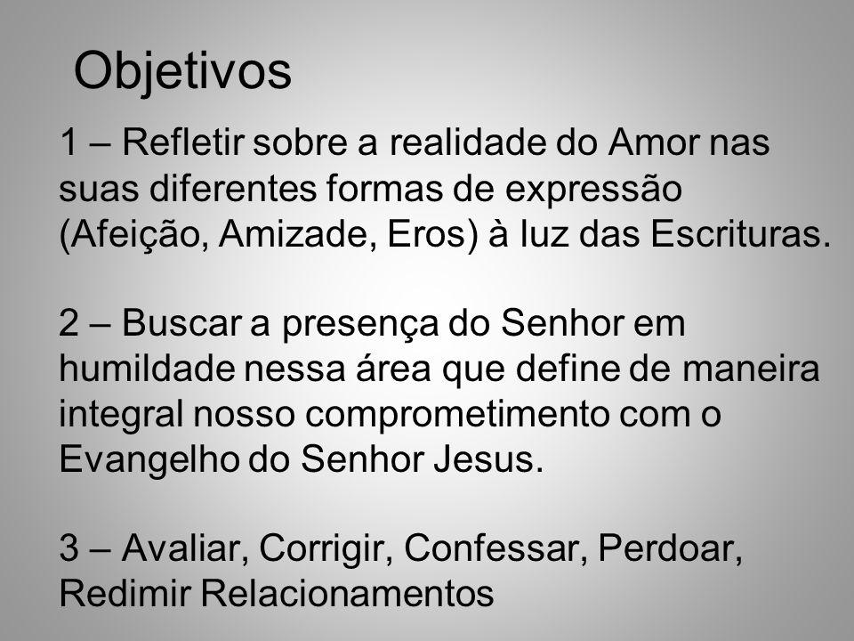 Objetivos 1 – Refletir sobre a realidade do Amor nas suas diferentes formas de expressão (Afeição, Amizade, Eros) à luz das Escrituras.