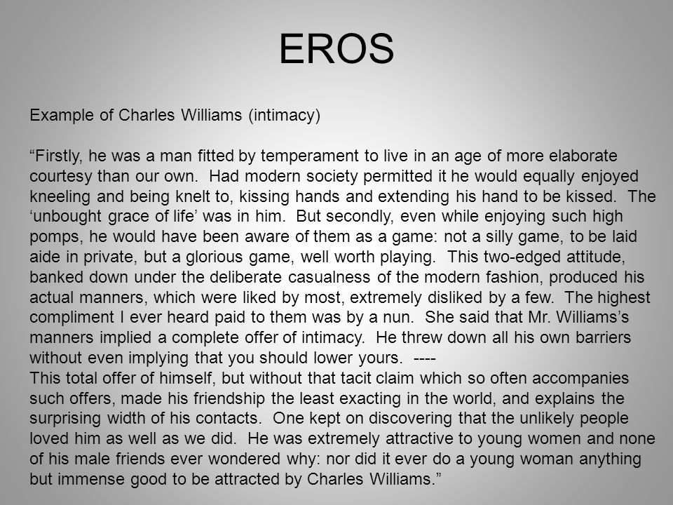 EROS Example of Charles Williams (intimacy) Firstly, he was a man fitted by temperament to live in an age of more elaborate courtesy than our own. Had