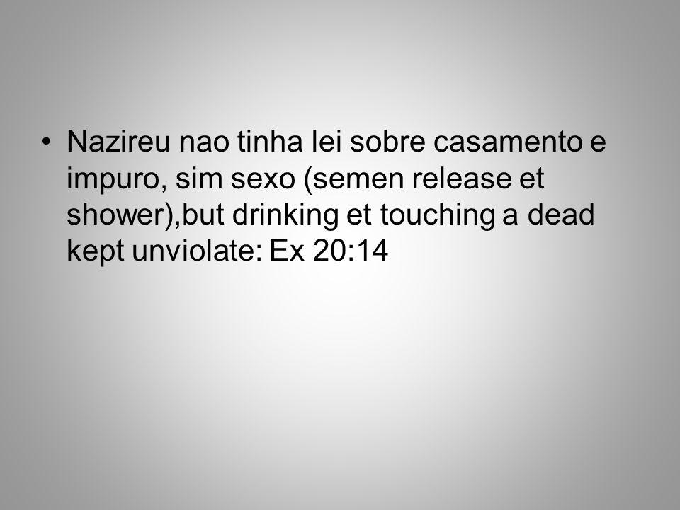 Nazireu nao tinha lei sobre casamento e impuro, sim sexo (semen release et shower),but drinking et touching a dead kept unviolate: Ex 20:14