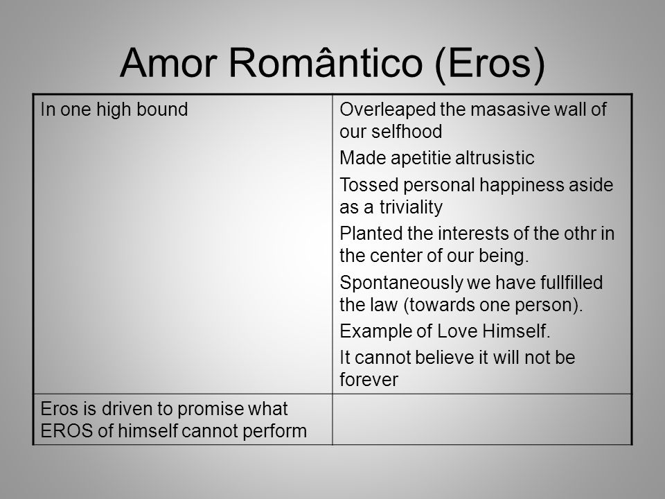 Amor Romântico (Eros) In one high boundOverleaped the masasive wall of our selfhood Made apetitie altrusistic Tossed personal happiness aside as a tri