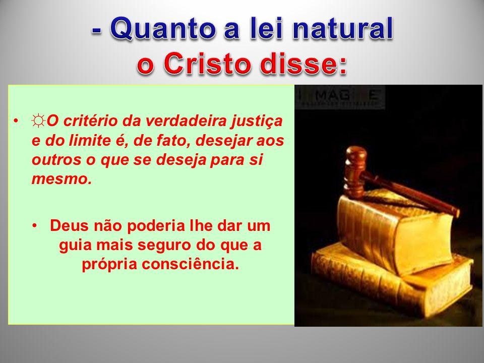 O critério da verdadeira justiça e do limite é, de fato, desejar aos outros o que se deseja para si mesmo. Deus não poderia lhe dar um guia mais segur
