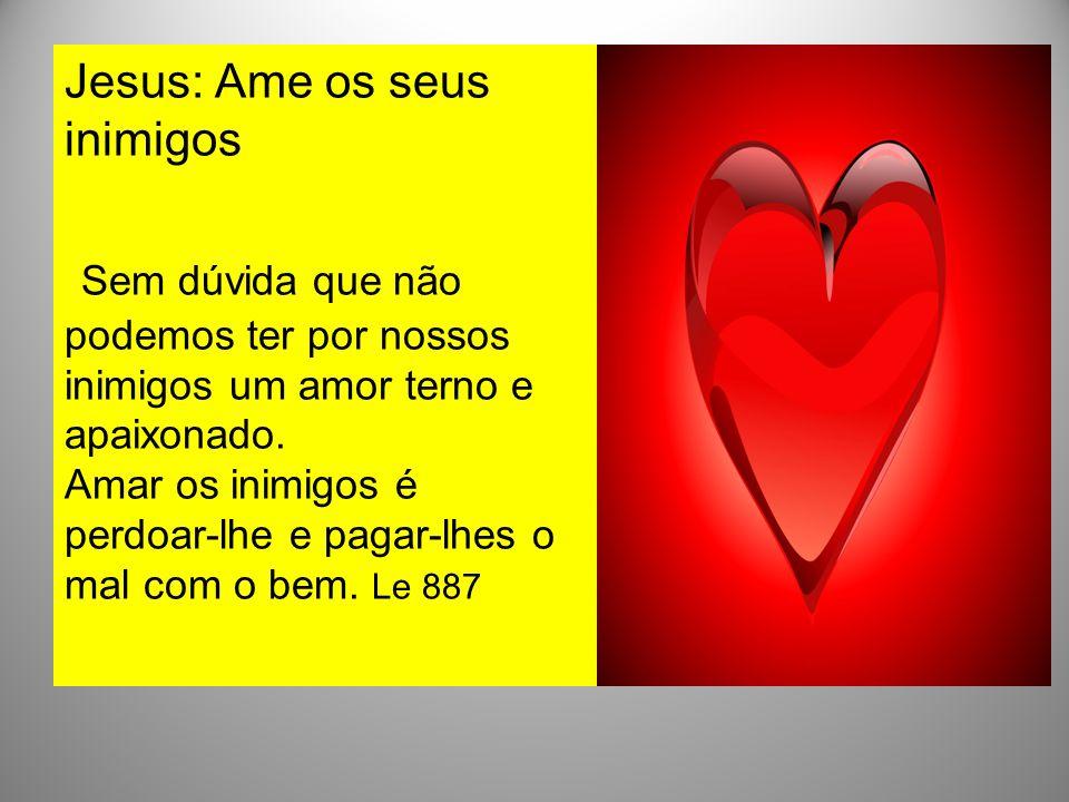 Jesus: Ame os seus inimigos Sem dúvida que não podemos ter por nossos inimigos um amor terno e apaixonado. Amar os inimigos é perdoar-lhe e pagar-lhes