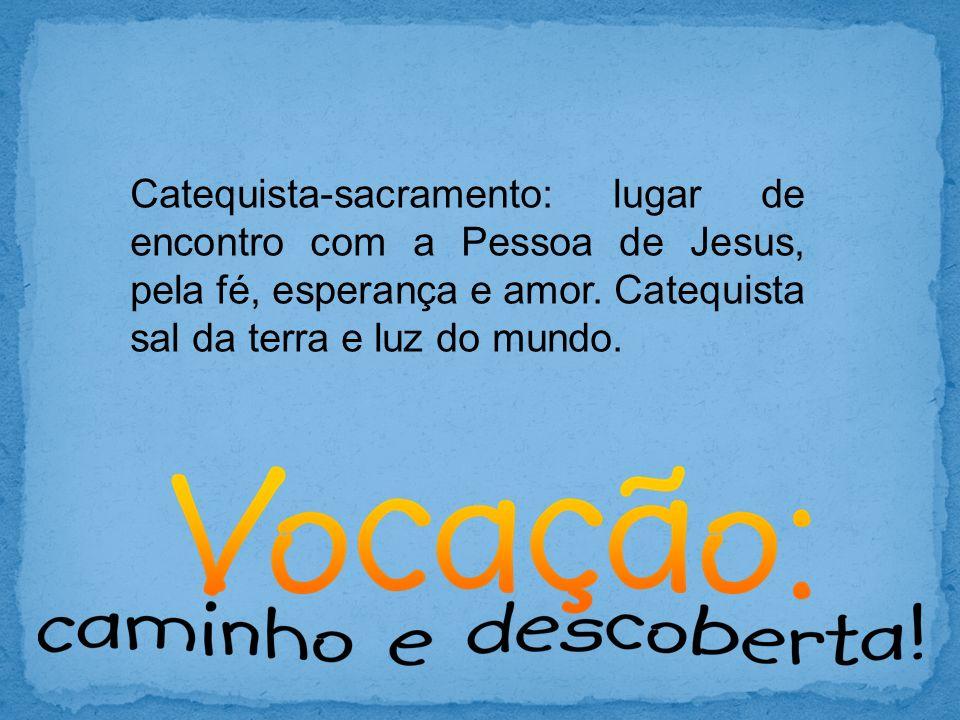 Catequista-sacramento: lugar de encontro com a Pessoa de Jesus, pela fé, esperança e amor. Catequista sal da terra e luz do mundo.