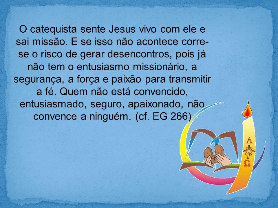 O catequista sente Jesus vivo com ele e sai missão. E se isso não acontece corre- se o risco de gerar desencontros, pois já não tem o entusiasmo missi