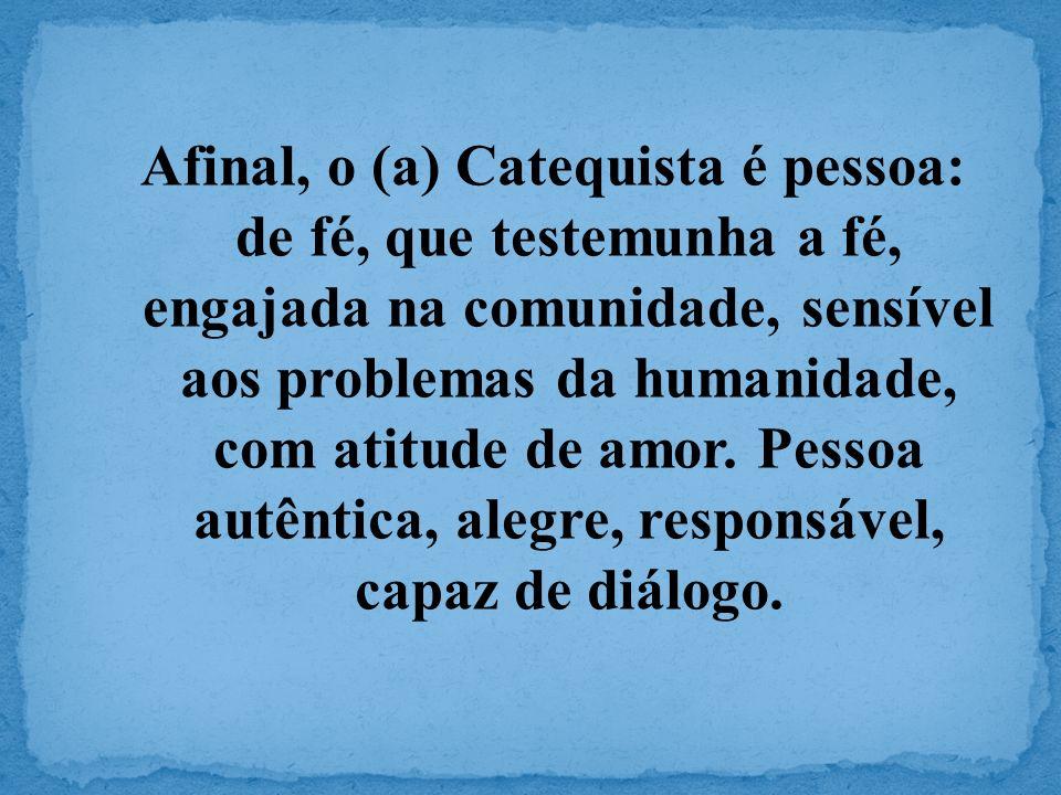Afinal, o (a) Catequista é pessoa: de fé, que testemunha a fé, engajada na comunidade, sensível aos problemas da humanidade, com atitude de amor. Pess