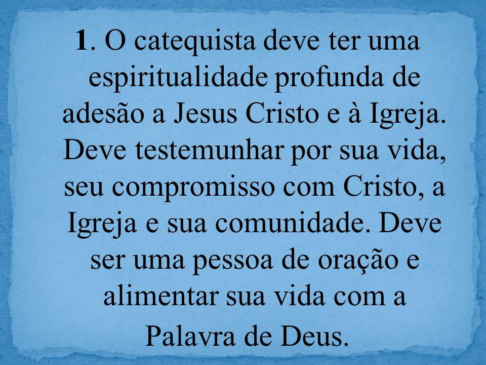 1. O catequista deve ter uma espiritualidade profunda de adesão a Jesus Cristo e à Igreja. Deve testemunhar por sua vida, seu compromisso com Cristo,