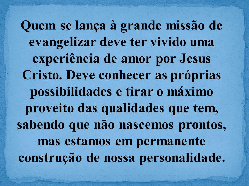 Quem se lança à grande missão de evangelizar deve ter vivido uma experiência de amor por Jesus Cristo. Deve conhecer as próprias possibilidades e tira