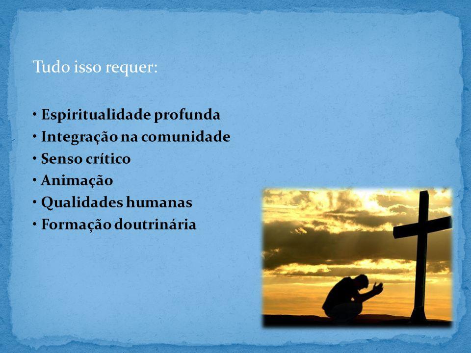 Tudo isso requer: Espiritualidade profunda Integração na comunidade Senso crítico Animação Qualidades humanas Formação doutrinária