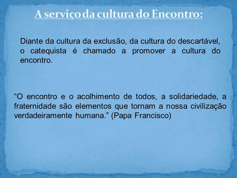 Diante da cultura da exclusão, da cultura do descartável, o catequista é chamado a promover a cultura do encontro. O encontro e o acolhimento de todos