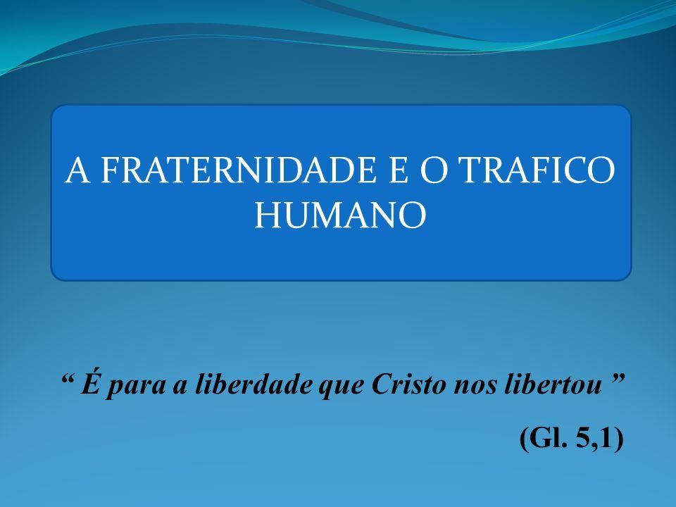 É para a liberdade que Cristo nos libertou (Gl. 5,1) A FRATERNIDADE E O TRAFICO HUMANO