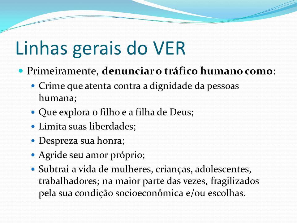 Linhas gerais do VER Primeiramente, denunciar o tráfico humano como: Crime que atenta contra a dignidade da pessoas humana; Que explora o filho e a fi
