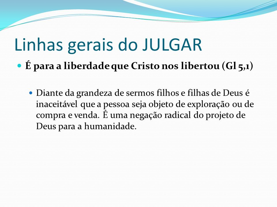 Linhas gerais do JULGAR É para a liberdade que Cristo nos libertou (Gl 5,1) Diante da grandeza de sermos filhos e filhas de Deus é inaceitável que a p