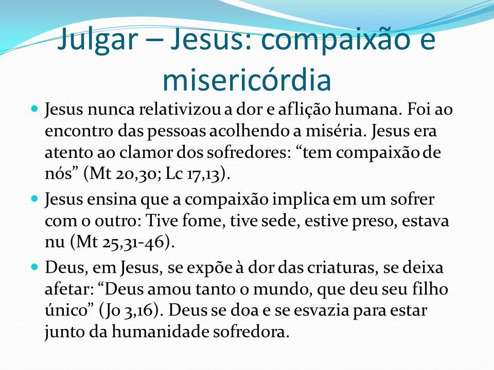 Julgar – Jesus: compaixão e misericórdia Jesus nunca relativizou a dor e aflição humana. Foi ao encontro das pessoas acolhendo a miséria. Jesus era at