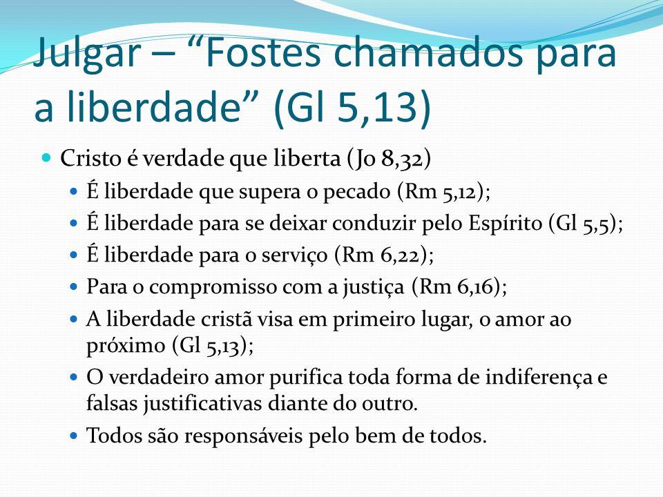 Julgar – Fostes chamados para a liberdade (Gl 5,13) Cristo é verdade que liberta (Jo 8,32) É liberdade que supera o pecado (Rm 5,12); É liberdade para