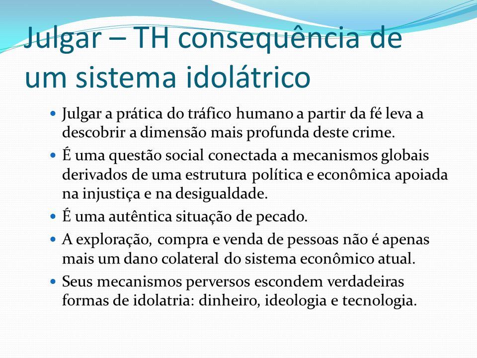 Julgar – TH consequência de um sistema idolátrico Julgar a prática do tráfico humano a partir da fé leva a descobrir a dimensão mais profunda deste cr