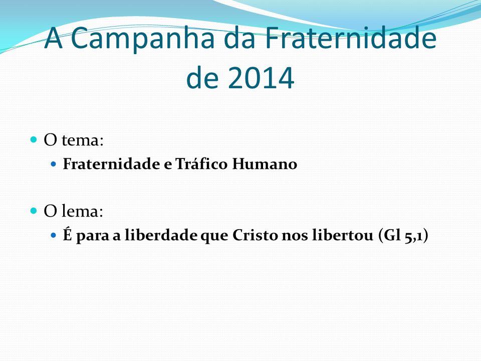 A Campanha da Fraternidade de 2014 O tema: Fraternidade e Tráfico Humano O lema: É para a liberdade que Cristo nos libertou (Gl 5,1)
