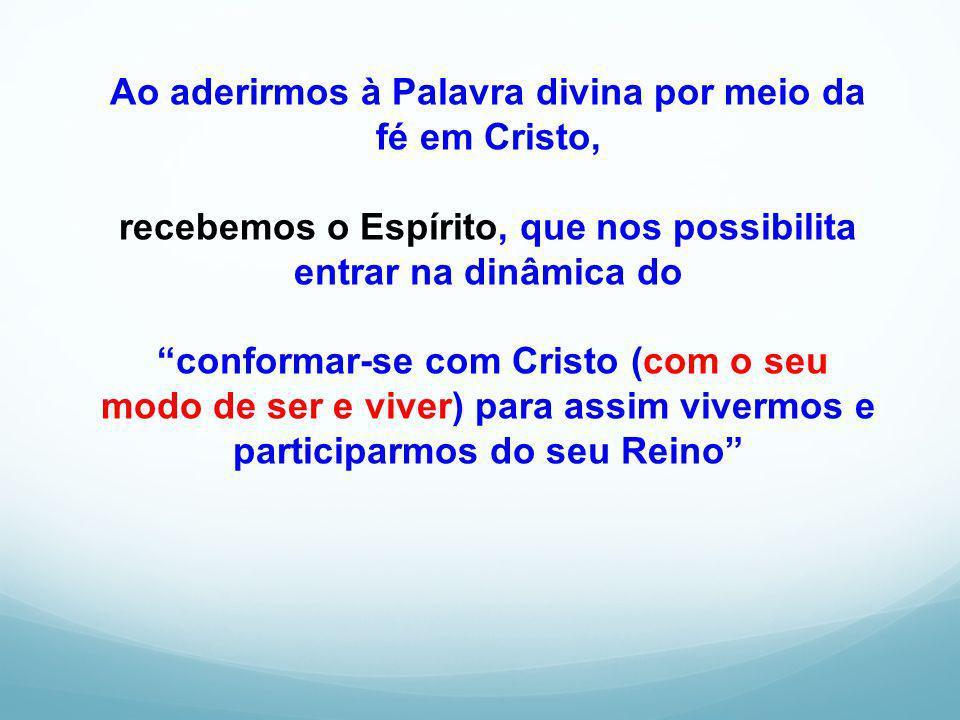 Ao aderirmos à Palavra divina por meio da fé em Cristo, recebemos o Espírito, que nos possibilita entrar na dinâmica do conformar-se com Cristo (com o