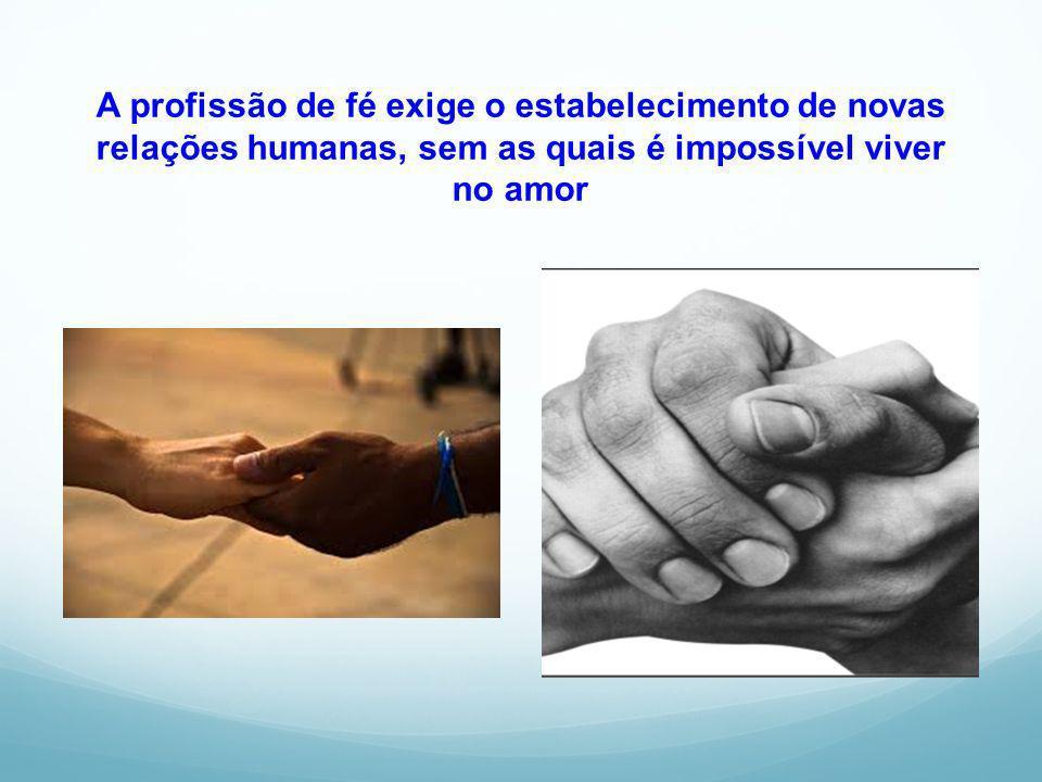 A profissão de fé exige o estabelecimento de novas relações humanas, sem as quais é impossível viver no amor