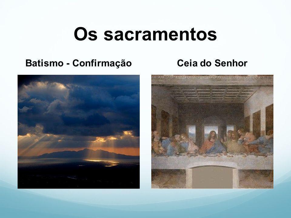 Os sacramentos Batismo - ConfirmaçãoCeia do Senhor