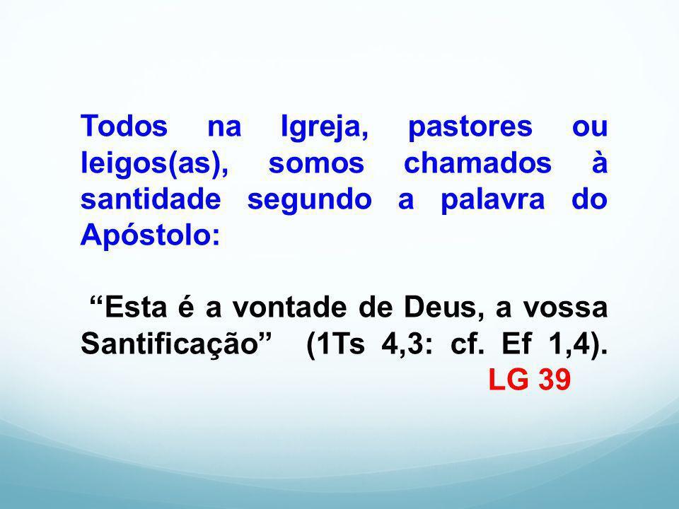 Todos na Igreja, pastores ou leigos(as), somos chamados à santidade segundo a palavra do Apóstolo: Esta é a vontade de Deus, a vossa Santificação (1Ts