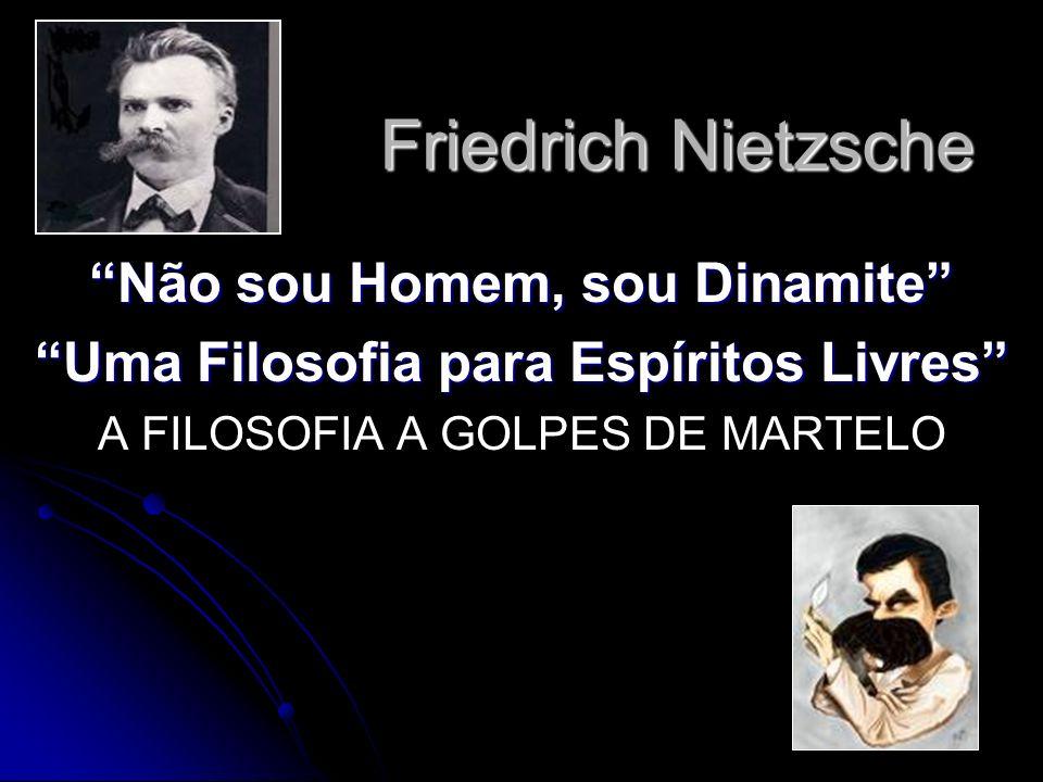 Friedrich Nietzsche Não sou Homem, sou Dinamite Uma Filosofia para Espíritos Livres A FILOSOFIA A GOLPES DE MARTELO